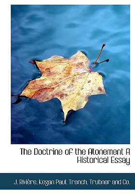 The Doctrine of the Atonement a Historical Essay - Rivire, J, and Kegan Paul Trench & Co (Creator)