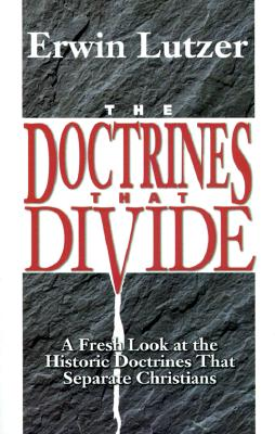 The Doctrines That Divide: A Fresh Look at the Historic Doctrines That Separate Christians - Lutzer, Erwin, Dr.