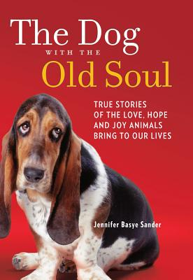 The Dog with the Old Soul: True Stories of the Love, Hope and Joy Animals Bring to Our Lives - Sander, Jennifer Basye