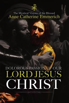 The Dolorous Passion of Our Lord Jesus Christ - Emmerich, Anne Catherine, and Brentano, Clemens, and Lambert, Burns (Translated by)