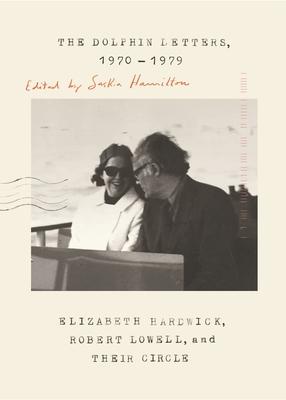 The Dolphin Letters, 1970-1979: Elizabeth Hardwick, Robert Lowell, and Their Circle - Hardwick, Elizabeth, and Lowell, Robert, and Hamilton, Saskia (Editor)