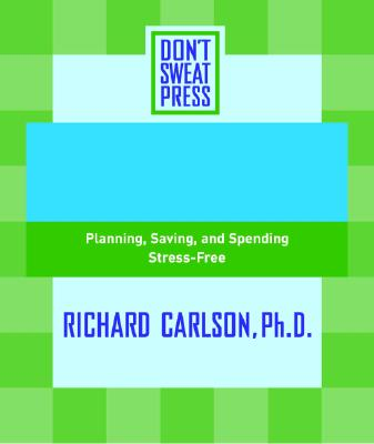 The Don't Sweat Guide to Your Finances: Planning, Saving, and Spending Stress-Free - Don't Sweat Press, and Editors of Don X2019 T Sweat Press, and Carlson, Richard, PH D (Foreword by)