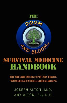 The Doom and Bloom(tm) Survival Medicine Handbook: Keep your loved ones healthy in every disaster, from wildfires to a complete societal collapse - Alton Arnp, Amy, and Alton M D, Joseph