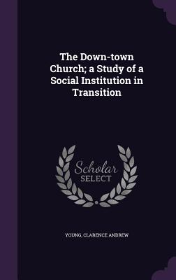 The Down-Town Church; A Study of a Social Institution in Transition - Young, Clarence Andrew