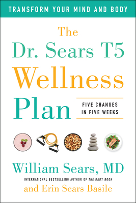 The Dr. Sears T5 Wellness Plan: Transform Your Mind and Body, Five Changes in Five Weeks - Sears, William, MD, Frcp, and Sears Basile, Erin