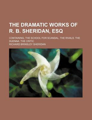 The Dramatic Works of R. B. Sheridan, Esq; Containing, the School for Scandal. the Rivals. the Duenna. the Critic - Sheridan, Richard Brinsley