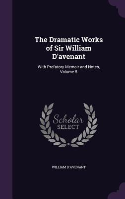 The Dramatic Works of Sir William D'Avenant: With Prefatory Memoir and Notes, Volume 5 - D'Avenant, William, Sir