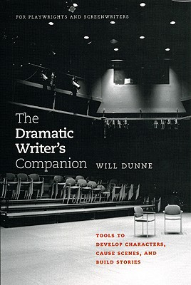 The Dramatic Writer's Companion: Tools to Develop Characters, Cause Scenes, and Build Stories - Dunne, Will
