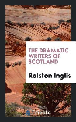 The Dramatic Writers of Scotland - Inglis, Ralston
