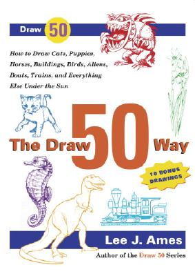 The Draw 50 Way: How to Draw Cats, Puppies, Horses, Buildings, Birds, Aliens, Boats, Trains and Everything Else Under the Sun - Ames, Lee J