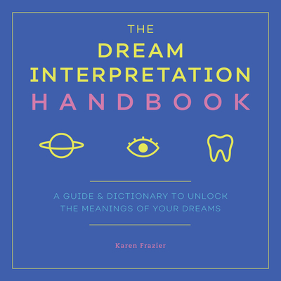 The Dream Interpretation Handbook: A Guide and Dictionary to Unlock the Meanings of Your Dreams - Frazier, Karen
