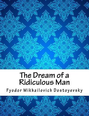 The Dream of a Ridiculous Man - Dostoyevsky, Fyodor Mikhailovich