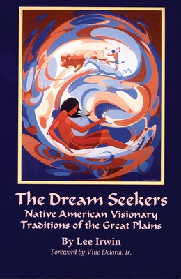 The Dream Seekers: Native American Visionary Traditions of the Great Plains - Irwin, Lee, Dr., PH.D