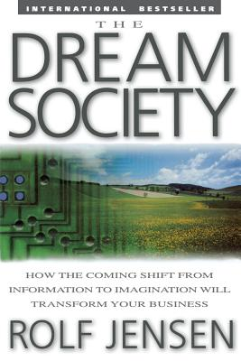 The Dream Society: How the Coming Shift from Information to Imagination Will Transform Your Business - Jensen, Rolf