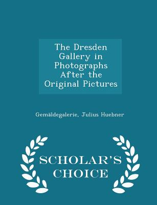 The Dresden Gallery in Photographs After the Original Pictures - Scholar's Choice Edition - Gemaldegalerie, and Huebner, Julius