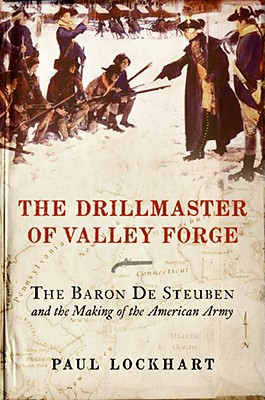 The Drillmaster of Valley Forge: The Baron de Steuben and the Making of the American Army - Lockhart, Paul Douglas