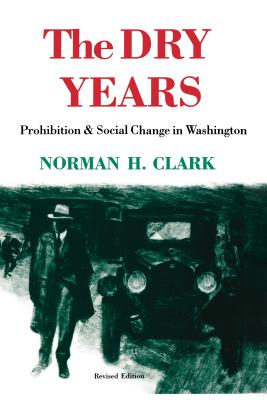 The Dry Years: Prohibition and Social Change in Washington - Clark, Norman H