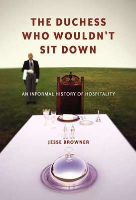 The Duchess Who Wouldn't Sit Down: An Informal History of Hospitality - Browner, Jesse
