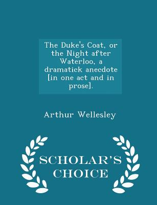 The Duke's Coat, or the Night After Waterloo, a Dramatick Anecdote [in One Act and in Prose]. - Scholar's Choice Edition - Wellesley, Arthur, Duke