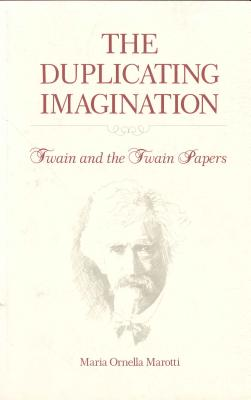 The Duplicating Imagination: Twain and the Twain Papers - Marotti, Maria