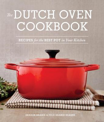The Dutch Oven Cookbook: Recipes for the Best Pot in Your Kitchen - Kramis, Sharon, and Hearne, Julie Kramis, and Kramis Hearne, Julie
