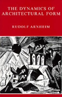 The Dynamics of Architectural Form - Arnheim, Rudolf