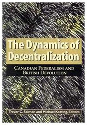 The Dynamics of Decentralization: Canadian Federalism and British Devolution - Salmon, Trevor C, and Keating, Michael