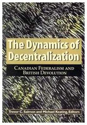 The Dynamics of Decentralization: Canadian Federalism and British Devolution - Salmon, Trevor C