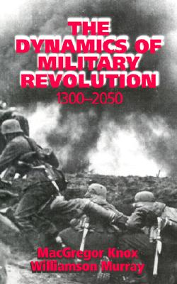 The Dynamics of Military Revolution, 1300 2050 - Knox, MacGregor (Editor), and Murray, Williamson (Editor), and MacGregor, Knox (Editor)