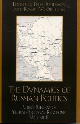 The Dynamics of Russian Politics: Putin's Reform of Federal-Regional Relations - Reddaway, Peter (Editor), and Orttung, Robert (Editor)