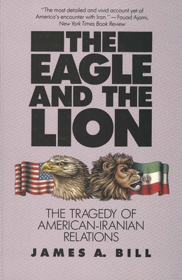 The Eagle and the Lion: The Tragedy of American-Iranian Relations - Bill, James A, Professor