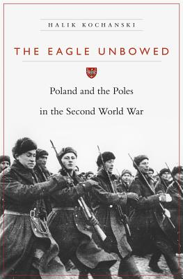 The Eagle Unbowed: Poland and the Poles in the Second World War - Kochanski, Halik