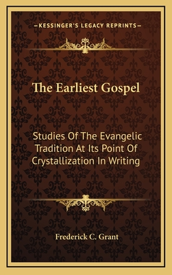 The Earliest Gospel: Studies of the Evangelic Tradition at Its Point of Crystallization in Writing - Grant, Frederick C