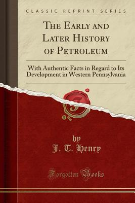 The Early and Later History of Petroleum: With Authentic Facts in Regard to Its Development in Western Pennsylvania (Classic Reprint) - Henry, J T