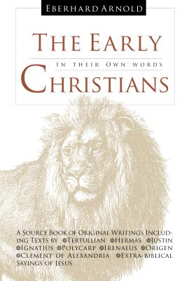 The Early Christians: In Their Own Words - Arnold, Eberhard, and Plough Publishing House (Translated by)
