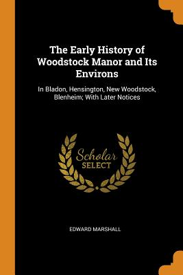 The Early History of Woodstock Manor and Its Environs: In Bladon, Hensington, New Woodstock, Blenheim; With Later Notices - Marshall, Edward