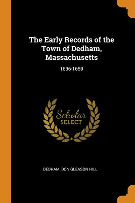 The Early Records of the Town of Dedham, Massachusetts: 1636-1659 - Dedham, and Hill, Don Gleason