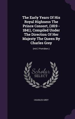 The Early Years of His Royal Highness the Prince Consort, (1819 - 1841), Compiled Under the Direction of Her Majesty the Queen by Charles Grey: (Mit 2 Portraten.) - Grey, Charles, Earl