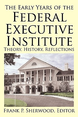 The Early Years of the Federal Executive Institute: Theory, History, Reflections - Sherwood, Frank P (Editor)