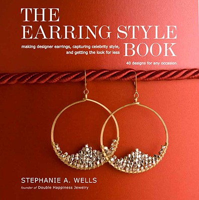 The Earring Style Book: Making Designer Earrings, Capturing Celebrity Style, and Getting the Look for Less - Wells, Stephanie A