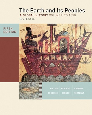 The Earth and Its Peoples, Volume 1: A Global History: To 1550 - Bulliet, Richard W, Professor, and Crossley, Pamela Kyle, and Headrick, Daniel R