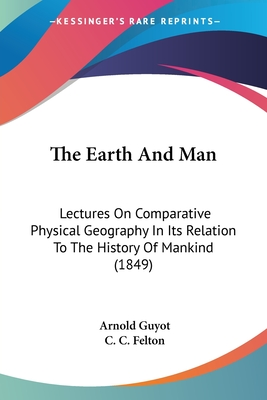 The Earth and Man: Lectures on Comparative Physical Geography in Its Relation to the History of Mankind - Guyot, Arnold