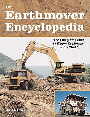 The Earthmover Encyclopedia: The Complete Guide to Heavy Equipment of the World - Haddock, Keith