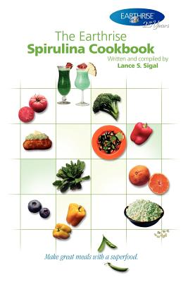 The Earthrise Spirulina Cookbook: Make Great Meals with a Superfood. - Sigal, Lance S