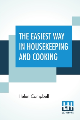 The Easiest Way In Housekeeping And Cooking: Adapted To Domestic Use Or Study In Classes - Campbell, Helen