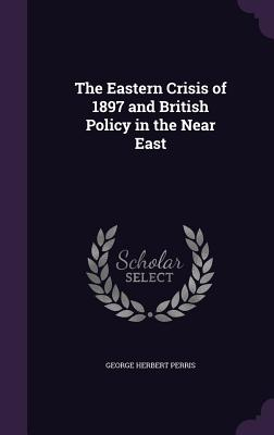 The Eastern Crisis of 1897 and British Policy in the Near East - Perris, George Herbert