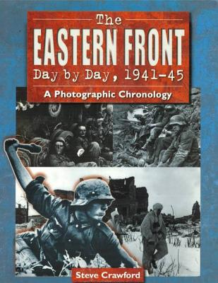 The Eastern Front Day by Day, 1941-45: A Photographic Chronology - Crawford, Steve