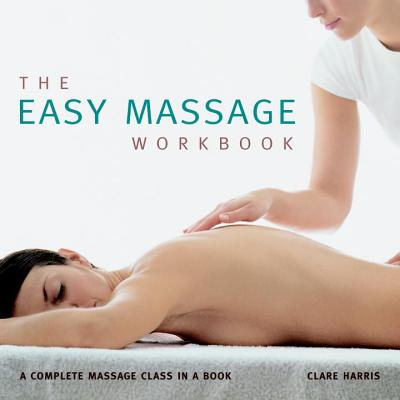 The Easy Massage Workbook: A Complete Massage Class in a Book - Harris, Clare