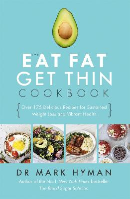 The Eat Fat Get Thin Cookbook: Over 175 Delicious Recipes for Sustained Weight Loss and Vibrant Health - Hyman, Mark, Dr.