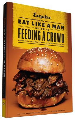 The Eat Like a Man Guide to Feeding a Crowd: How to Cook for Family, Friends, and Spontaneous Parties - D'Agostino, Ryan (Editor), and Voltaggio, Bryan (Foreword by), and Granger, David (Introduction by)